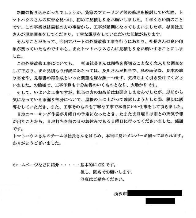 新聞の折り込みだったでしょうか、貸家のフローリング等の修理を検討していた際、トマトハウスさんの広告を見つけ、初めて見積もりをお願いしました。1年くらい前のことです。この事案は結局私の方の事情から、工事が延期になってしまいましたが、杉田社長さんが現地調査をしてくださり、丁寧な説明をしていただいた記憶があります。 そんなことがあって、今回アパートの外壁改修工事を行うにあたり、社長さんの良い印象が残っていたものですから、またトマトハウスさんに見積もりをお願いすることにしました。 この外壁改修工事についても、杉田社長さんは期待を裏切ることなく念入りな調査をしてくださり、また見積もり作成にあたっては、及川さんが担当で、私の面倒な、見本の取り寄せや、見積書の再作成といった要望も嫌な顔一つせず、気持ちよく引き受けてくださいました。お陰様で、工事予算も十分納得のいくものとなり、大助かりです。 そして、いよいよ工事ですが、担当の方のお名前はお聞きしませんでしたが、以前から気になっていた雨漏り部分について、屋根の上に上がって確認しようとした際、新設に誘導をしていただき、また、工事そのものも丁寧な工事で本当にいい仕事をして頂きました。目地のコーキング作業が月曜日の予定になったとき、たまたま月曜日は雨との天気予報が出たことから、目地打ちを前の日のお休みである日曜日に行ってくださいました。感謝です。 トマトハウスさんのチームは社長さんをはじめ、j本当に良いメンバーが揃っておられます。 ありがとうございました。